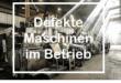 Defekte Maschinen im Betrieb - Learning by Doing oder professionellen Service nutzen